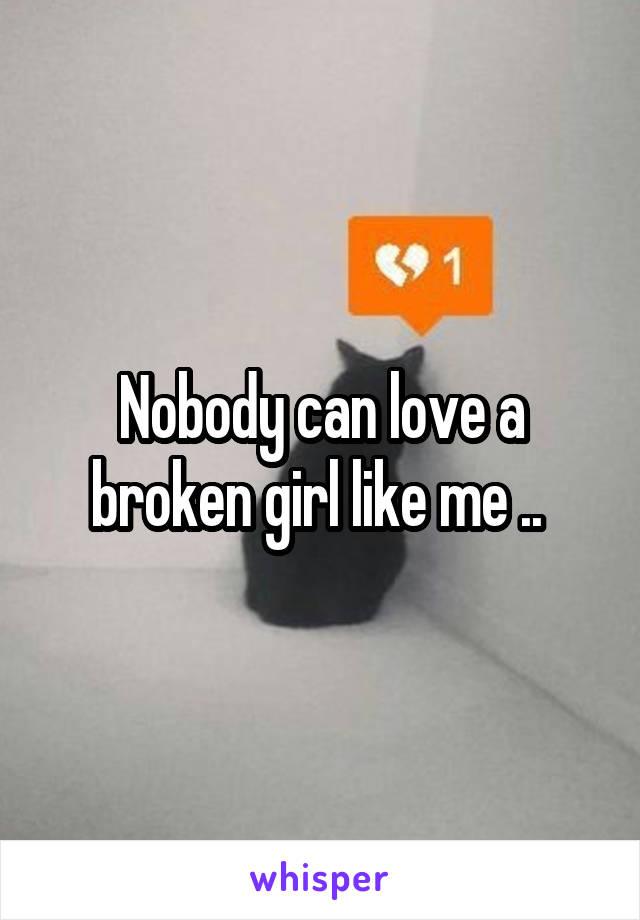 Nobody can love a broken girl like me ..