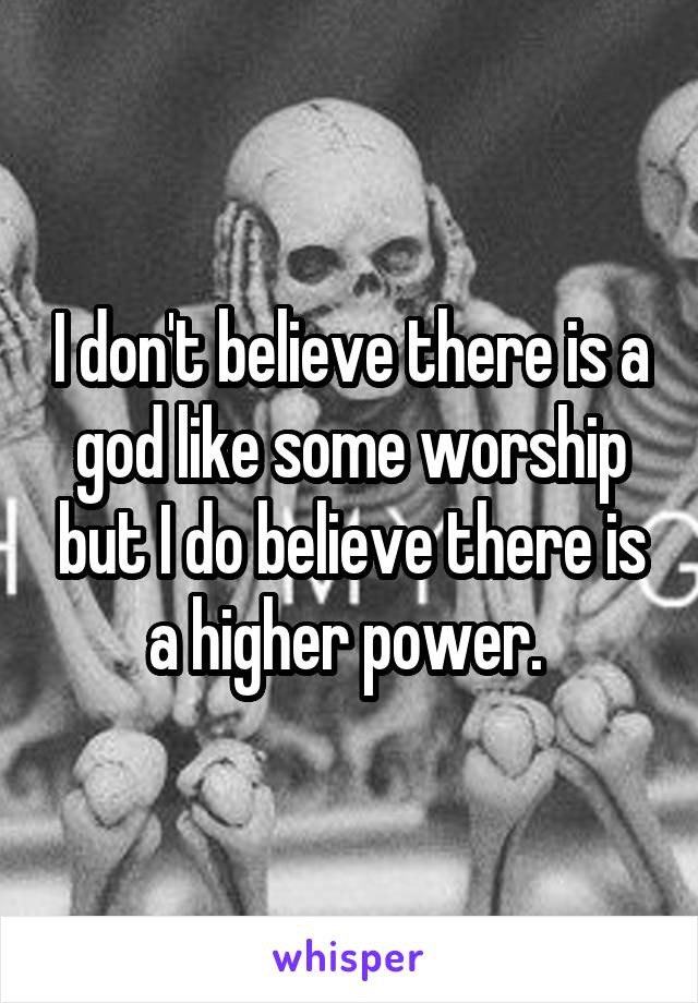 I don't believe there is a god like some worship but I do believe there is a higher power.
