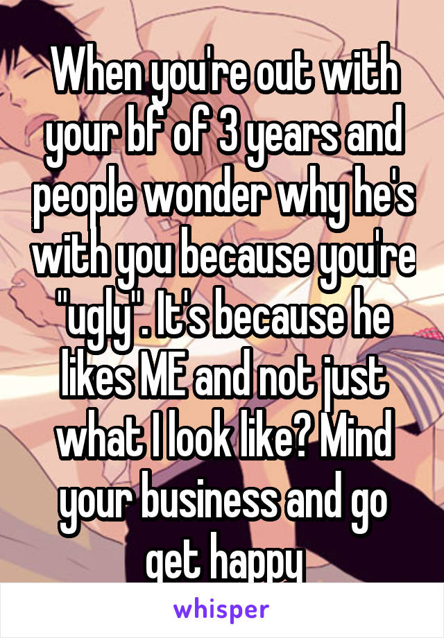"""When you're out with your bf of 3 years and people wonder why he's with you because you're """"ugly"""". It's because he likes ME and not just what I look like? Mind your business and go get happy"""