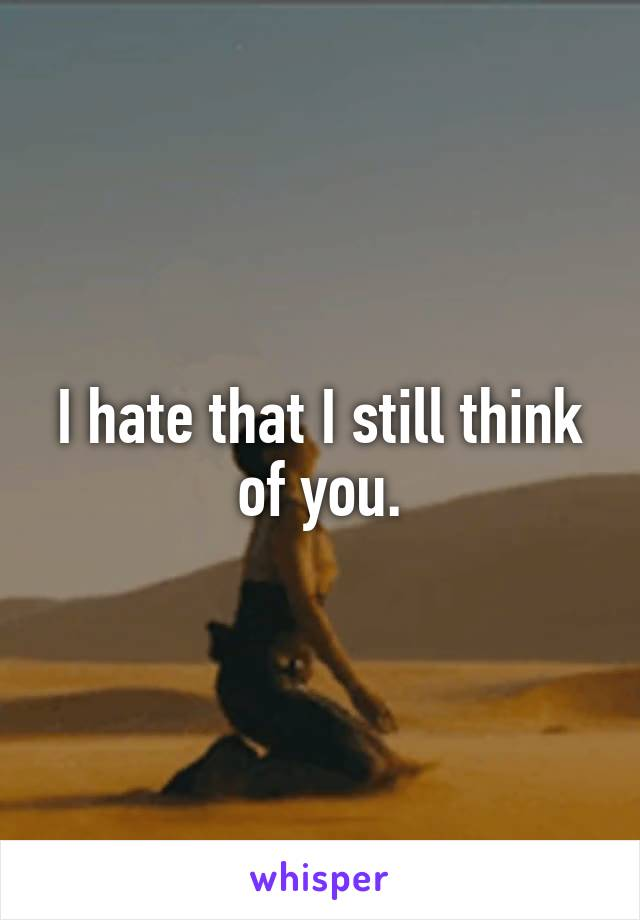 I hate that I still think of you.