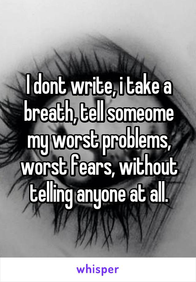 I dont write, i take a breath, tell someome my worst problems, worst fears, without telling anyone at all.