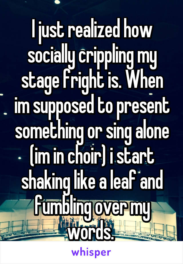 I just realized how socially crippling my stage fright is. When im supposed to present something or sing alone (im in choir) i start shaking like a leaf and fumbling over my words.