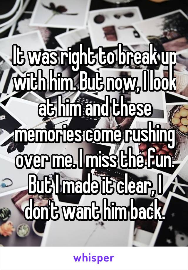 It was right to break up with him. But now, I look at him and these memories come rushing over me. I miss the fun. But I made it clear, I don't want him back.