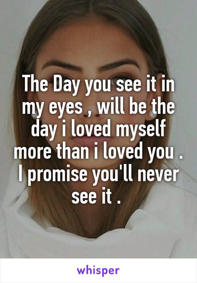 The Day you see it in my eyes , will be the day i loved myself more than i loved you . I promise you'll never see it .