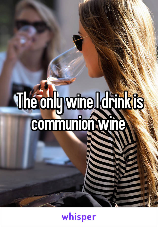 The only wine I drink is communion wine