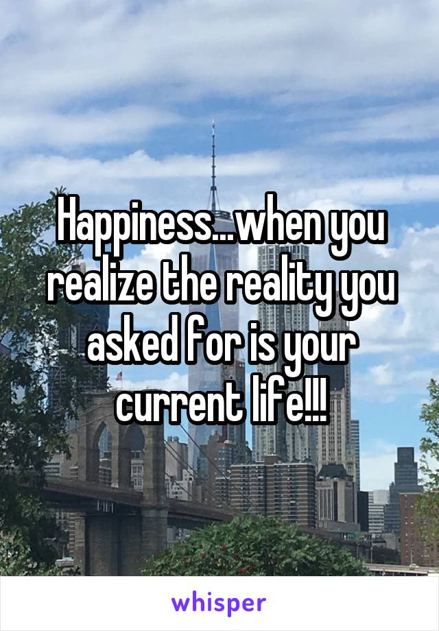 Happiness...when you realize the reality you asked for is your current life!!!
