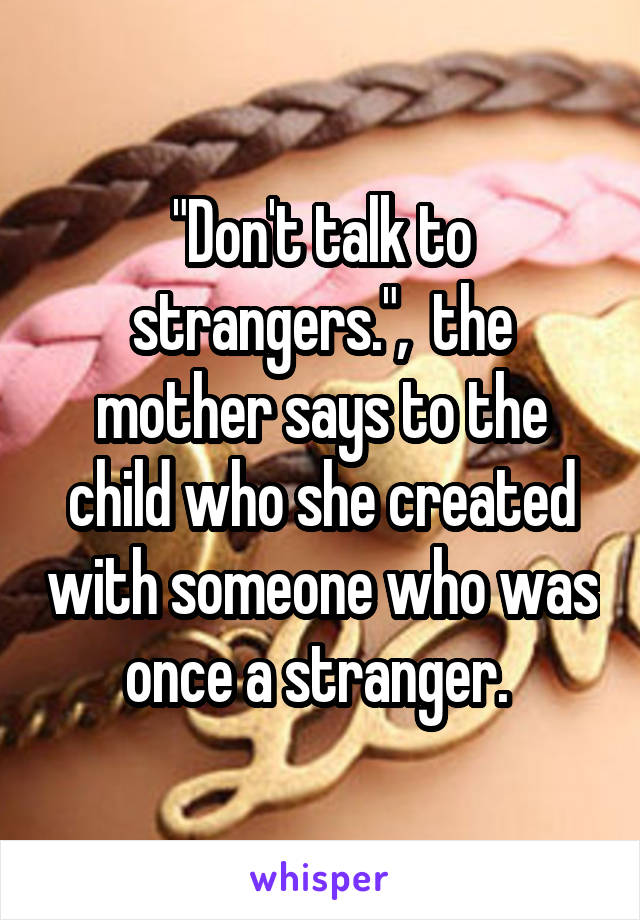 """Don't talk to strangers."",  the mother says to the child who she created with someone who was once a stranger."