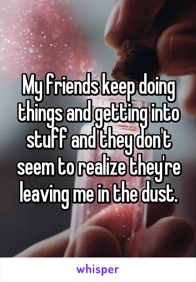 My friends keep doing things and getting into stuff and they don't seem to realize they're leaving me in the dust.