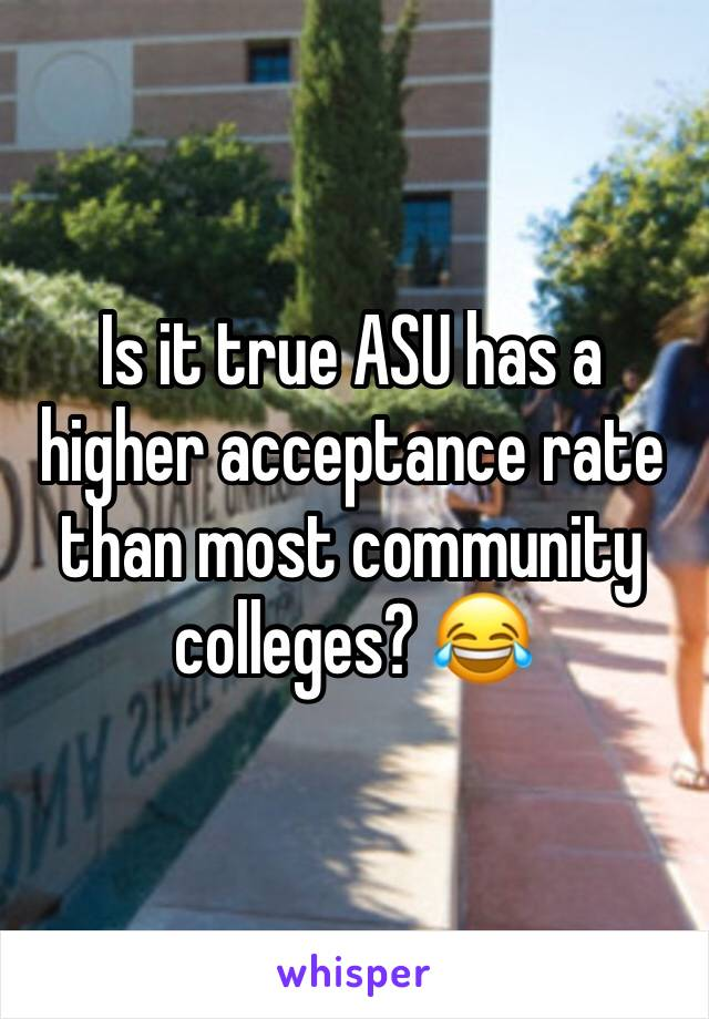 Is it true ASU has a higher acceptance rate than most community colleges? 😂