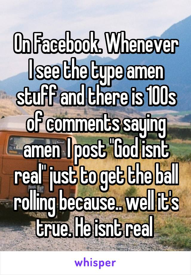 "On Facebook. Whenever I see the type amen stuff and there is 100s of comments saying amen  I post ""God isnt real"" just to get the ball rolling because.. well it's true. He isnt real"