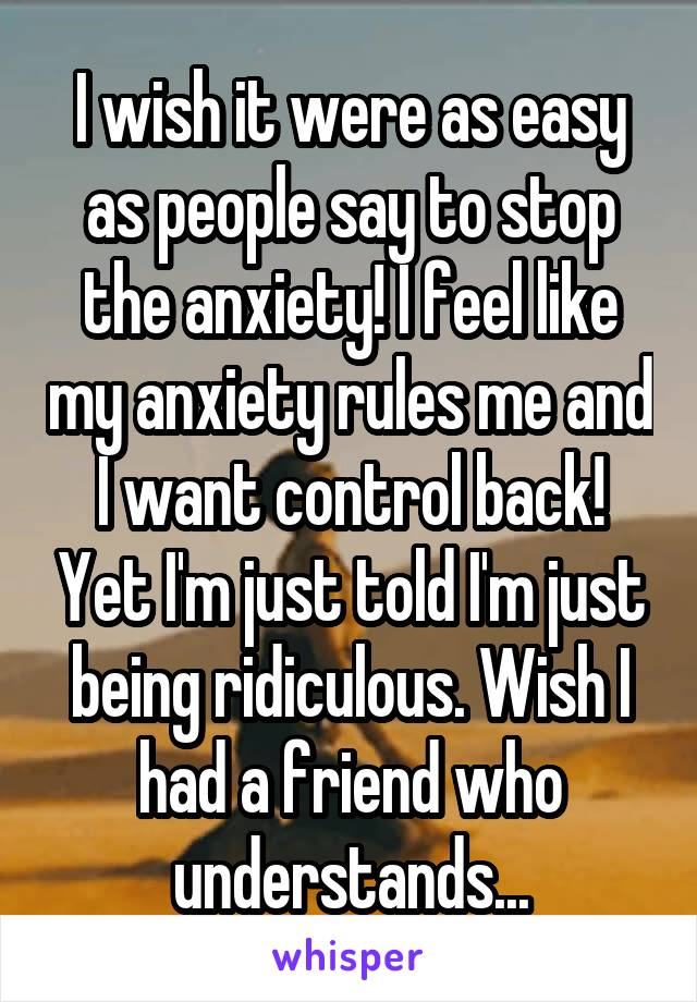 I wish it were as easy as people say to stop the anxiety! I feel like my anxiety rules me and I want control back! Yet I'm just told I'm just being ridiculous. Wish I had a friend who understands...