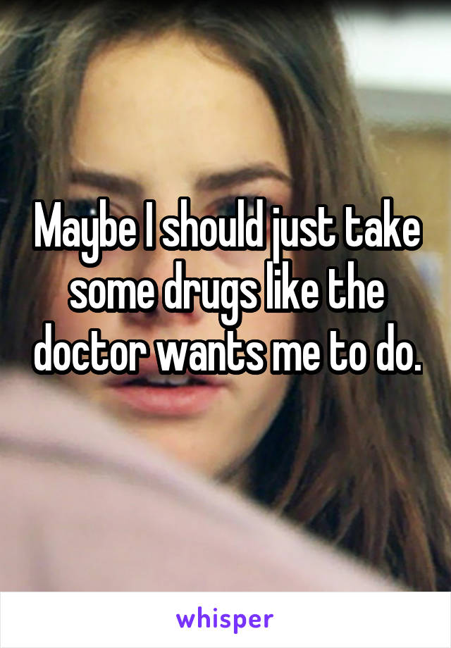 Maybe I should just take some drugs like the doctor wants me to do.
