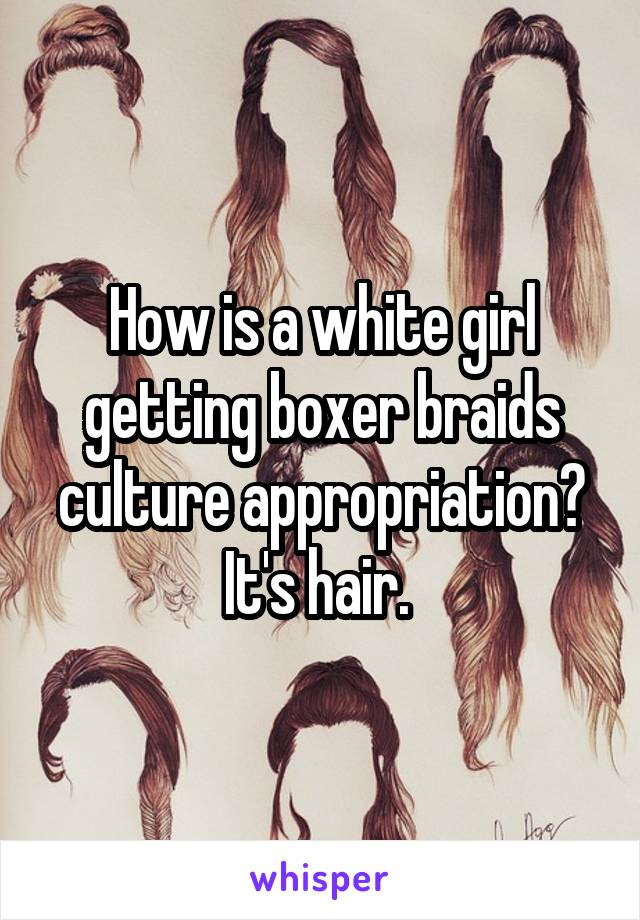 How is a white girl getting boxer braids culture appropriation? It's hair.