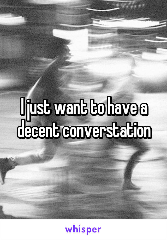 I just want to have a decent converstation