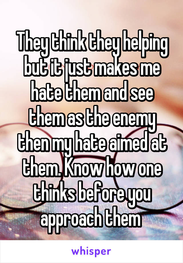 They think they helping but it just makes me hate them and see them as the enemy then my hate aimed at them. Know how one thinks before you approach them