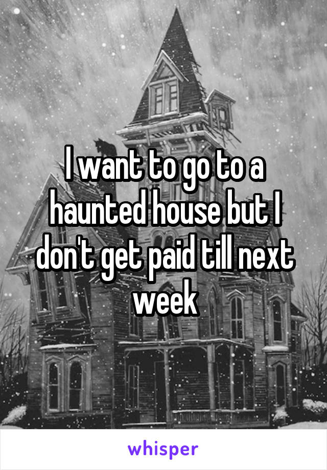 I want to go to a haunted house but I don't get paid till next week