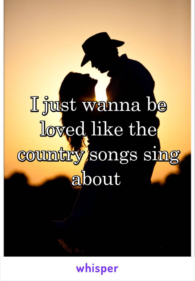 I just wanna be loved like the country songs sing about