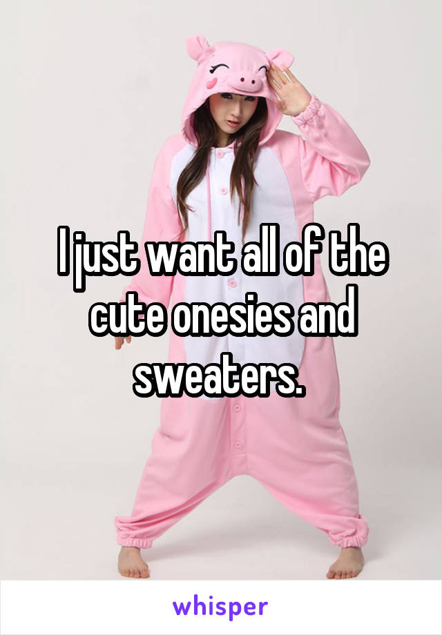 I just want all of the cute onesies and sweaters.
