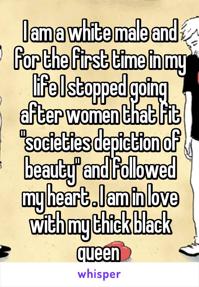 """I am a white male and for the first time in my life I stopped going after women that fit """"societies depiction of beauty"""" and followed my heart . I am in love with my thick black queen"""