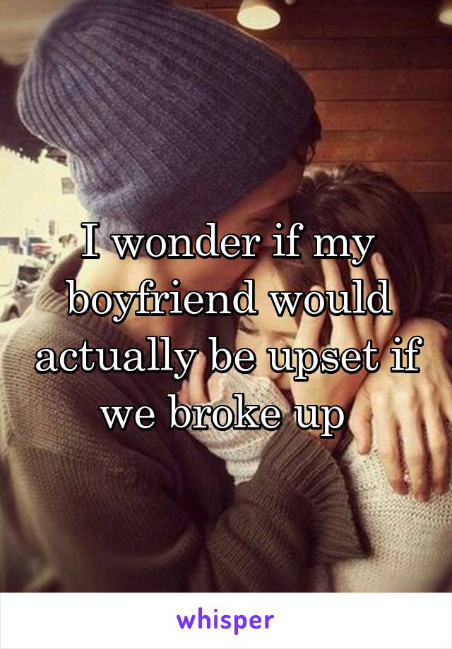 I wonder if my boyfriend would actually be upset if we broke up