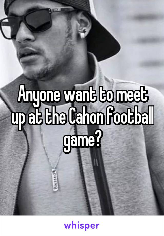 Anyone want to meet up at the Cahon football game?
