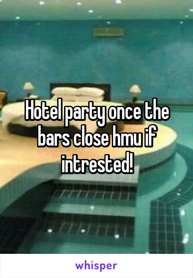 Hotel party once the bars close hmu if intrested!
