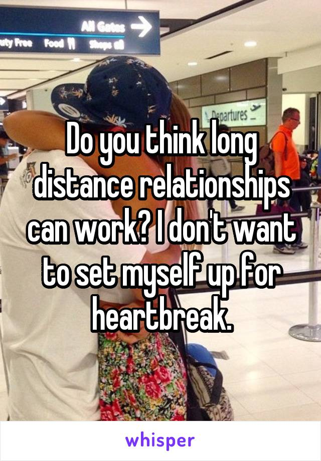 Do you think long distance relationships can work? I don't want to set myself up for heartbreak.