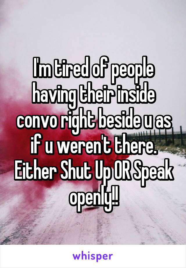 I'm tired of people having their inside convo right beside u as if u weren't there. Either Shut Up OR Speak openly!!