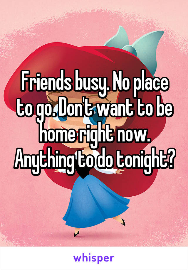 Friends busy. No place to go. Don't want to be home right now. Anything to do tonight?