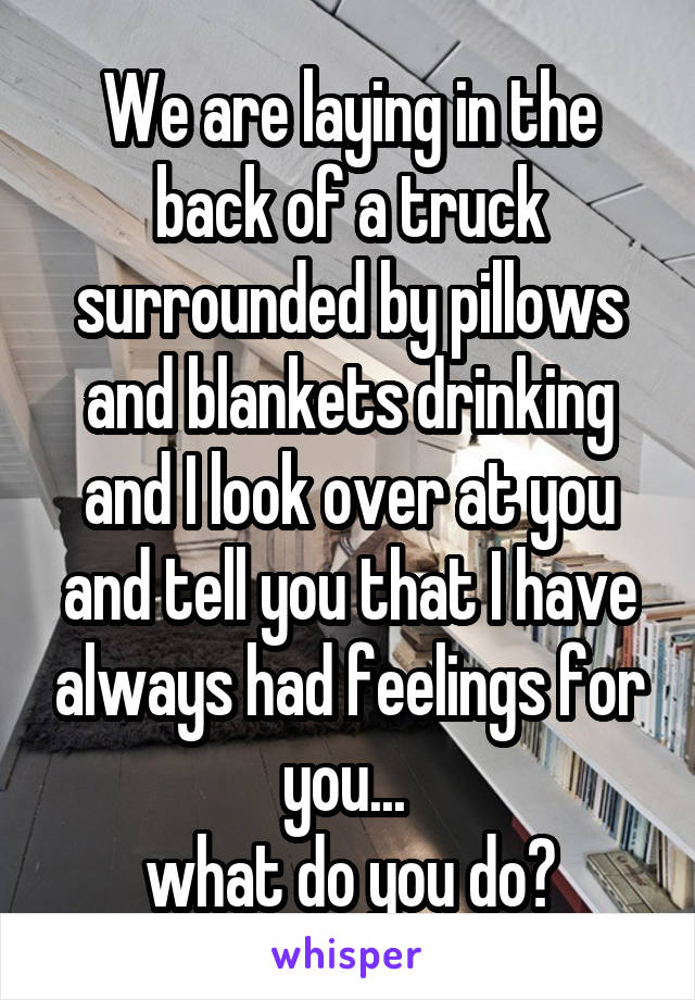 We are laying in the back of a truck surrounded by pillows and blankets drinking and I look over at you and tell you that I have always had feelings for you...  what do you do?