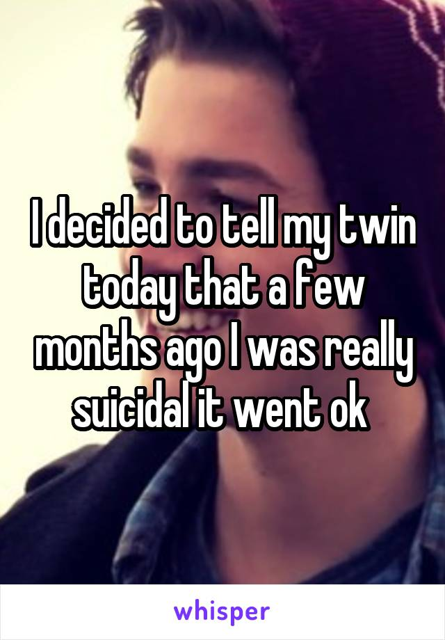 I decided to tell my twin today that a few months ago I was really suicidal it went ok