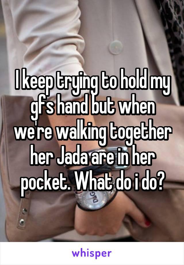 I keep trying to hold my gfs hand but when we're walking together her Jada are in her pocket. What do i do?
