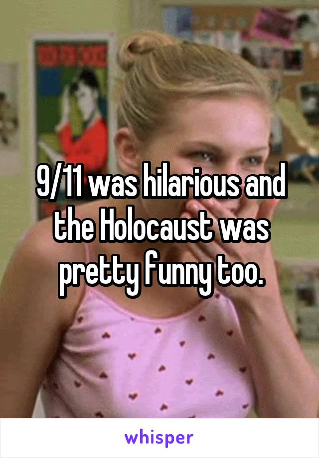 9/11 was hilarious and the Holocaust was pretty funny too.