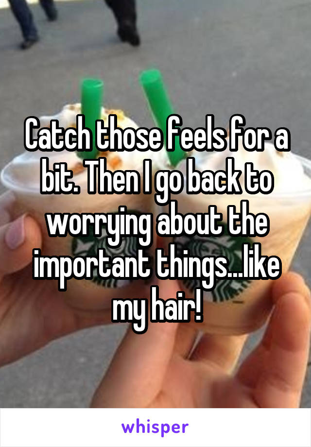 Catch those feels for a bit. Then I go back to worrying about the important things...like my hair!