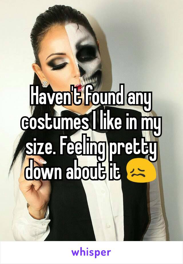 Haven't found any costumes I like in my size. Feeling pretty down about it 😖