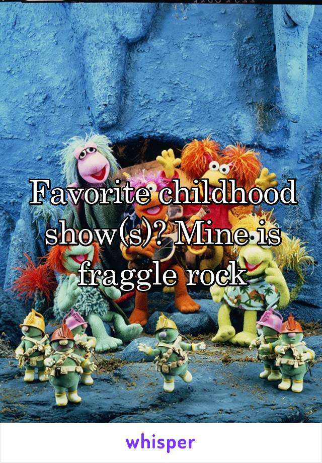 Favorite childhood show(s)? Mine is fraggle rock