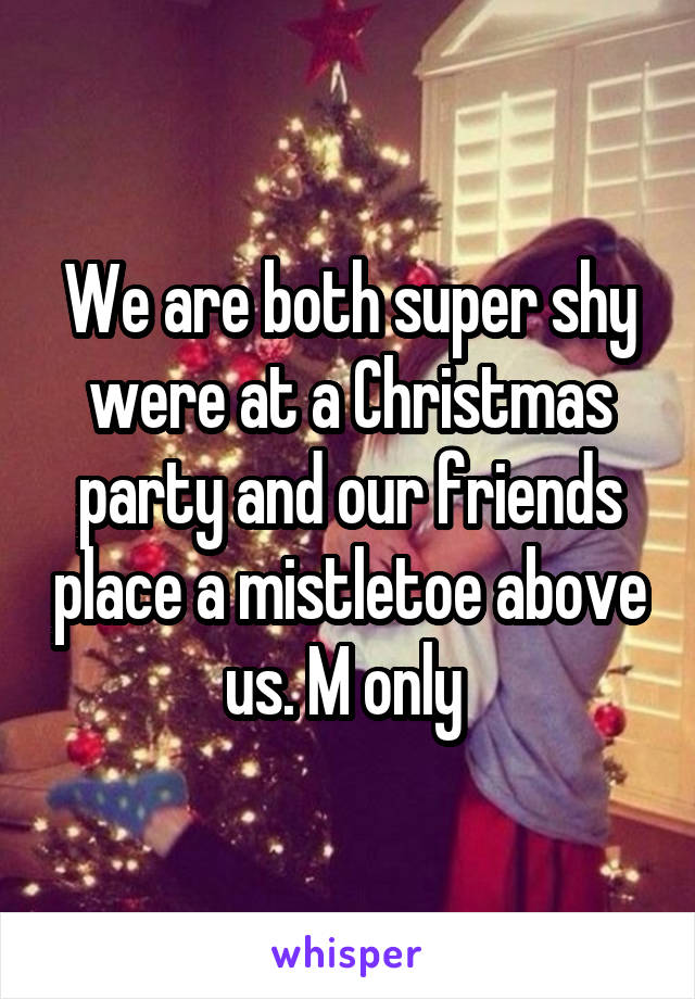 We are both super shy were at a Christmas party and our friends place a mistletoe above us. M only