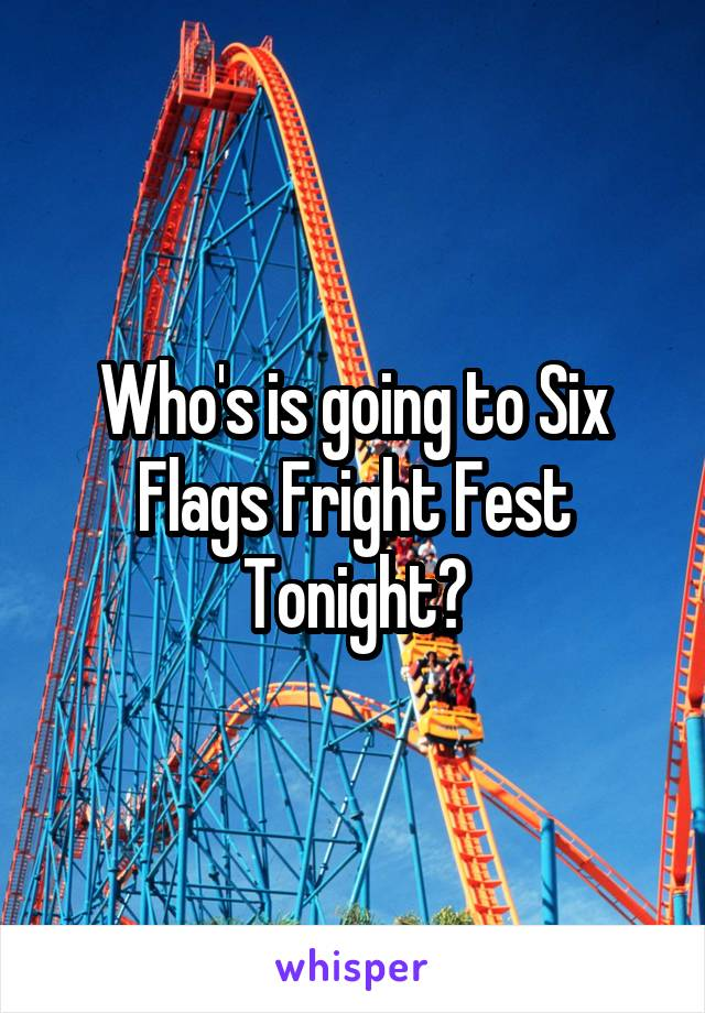 Who's is going to Six Flags Fright Fest Tonight?