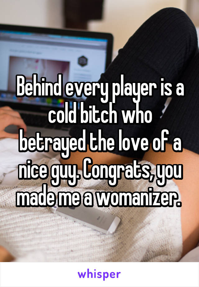 Behind every player is a cold bitch who betrayed the love of a nice guy. Congrats, you made me a womanizer.