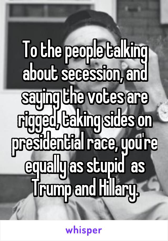 To the people talking about secession, and saying the votes are rigged, taking sides on presidential race, you're equally as stupid  as Trump and Hillary.