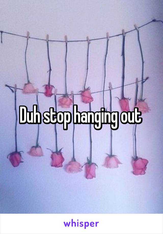 Duh stop hanging out