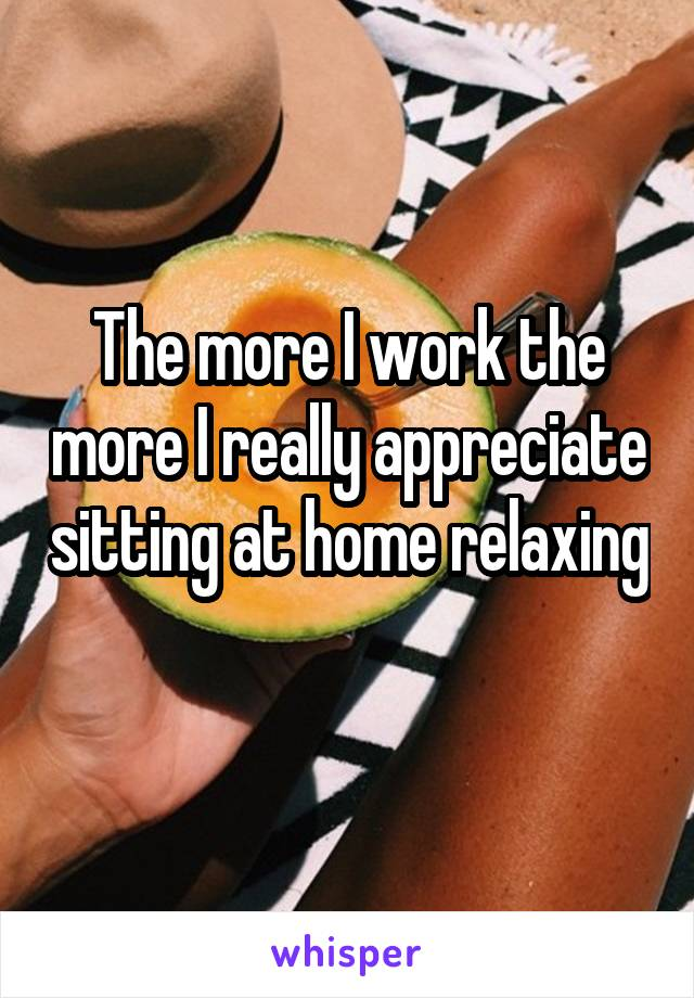 The more I work the more I really appreciate sitting at home relaxing