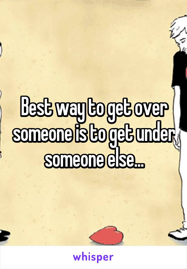 Best way to get over someone is to get under someone else...
