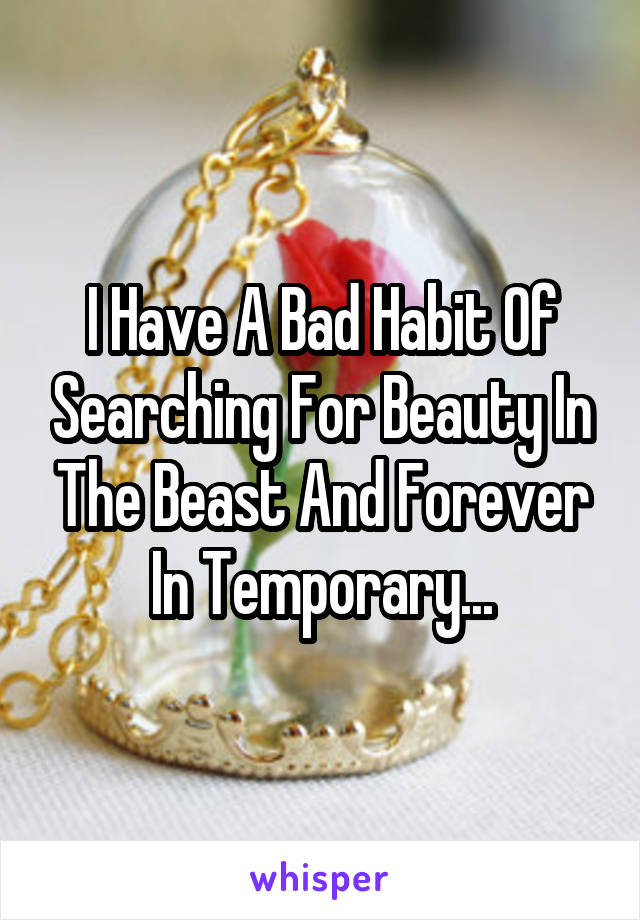 I Have A Bad Habit Of Searching For Beauty In The Beast And Forever In Temporary...