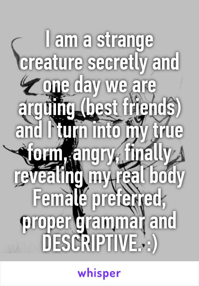 I am a strange creature secretly and one day we are arguing (best friends) and I turn into my true form, angry, finally revealing my real body Female preferred, proper grammar and DESCRIPTIVE. :)