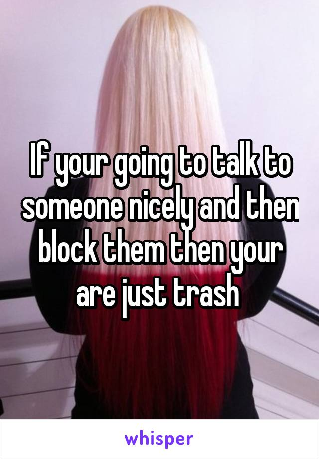 If your going to talk to someone nicely and then block them then your are just trash