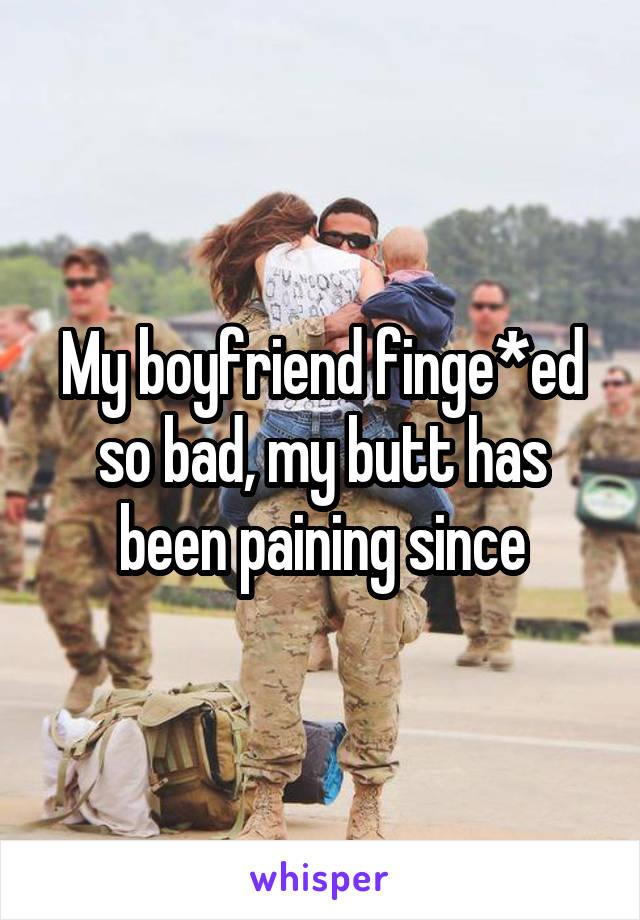 My boyfriend finge*ed so bad, my butt has been paining since