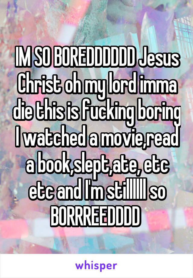 IM SO BOREDDDDDD Jesus Christ oh my lord imma die this is fucking boring I watched a movie,read a book,slept,ate, etc etc and I'm stillllll so BORRREEDDDD