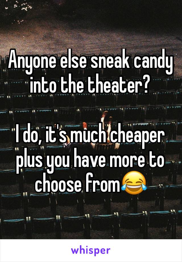 Anyone else sneak candy into the theater?   I do, it's much cheaper plus you have more to choose from😂
