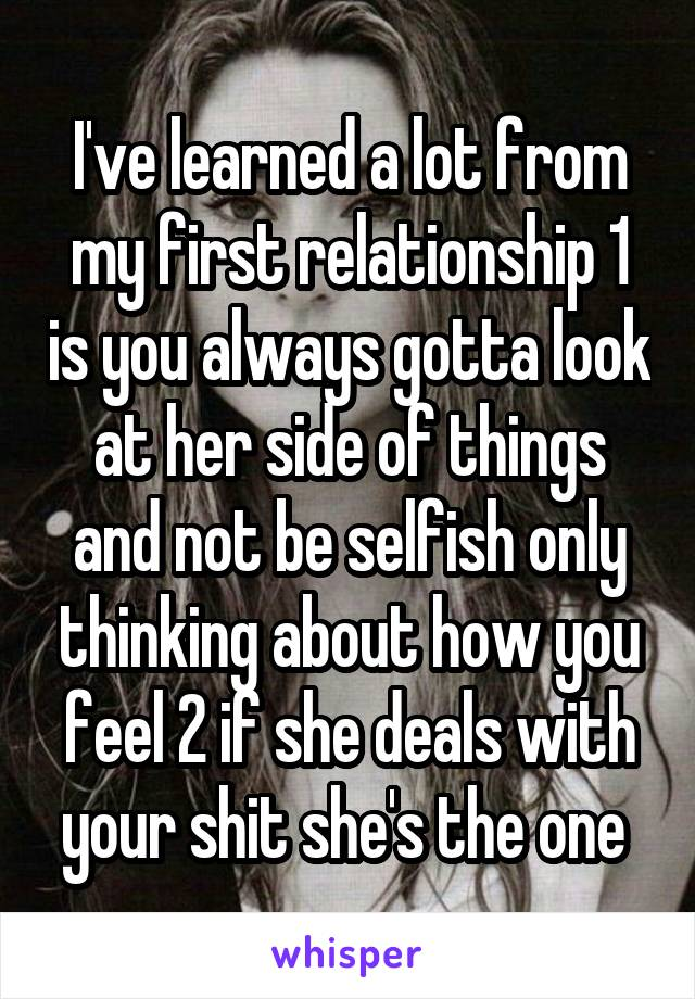 I've learned a lot from my first relationship 1 is you always gotta look at her side of things and not be selfish only thinking about how you feel 2 if she deals with your shit she's the one